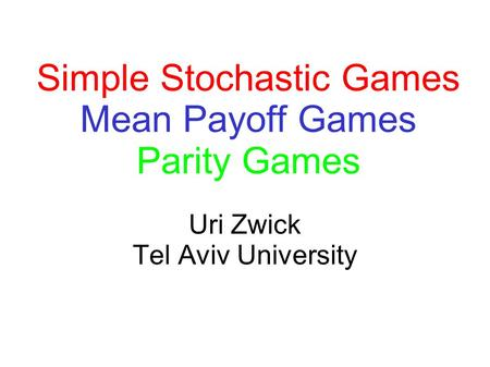 Uri Zwick Tel Aviv University Simple Stochastic Games Mean Payoff Games Parity Games.