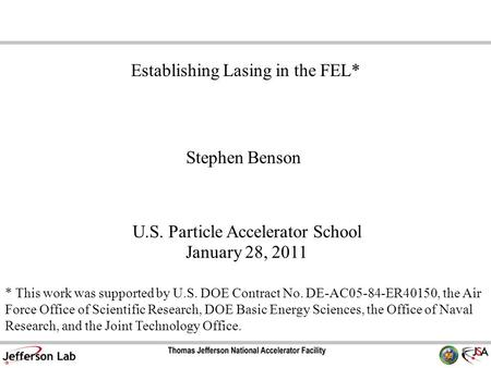 Stephen Benson U.S. Particle Accelerator School January 28, 2011 Establishing Lasing in the FEL* * This work was supported by U.S. DOE Contract No. DE-AC05-84-ER40150,