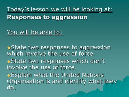 Today's lesson we will be looking at: Responses to aggression You will be able to:  State two responses to aggression which involve the use of force.