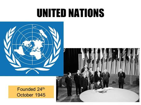UNITED NATIONS Founded 24 th October 1945. What is the UN? Founded in 1945 after the Second World War by 51 countries. The UN has 4 main purposes 1.To.