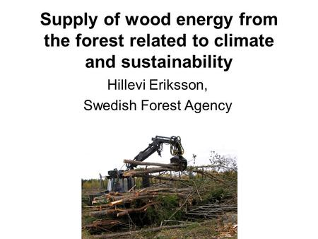 Supply of wood energy from the forest related to climate and sustainability Hillevi Eriksson, Swedish Forest Agency.