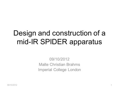 Design and construction of a mid-IR SPIDER apparatus 09/10/2012 Malte Christian Brahms Imperial College London 09/10/20121.