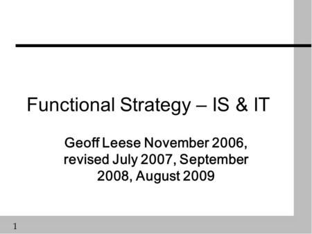 1 Functional Strategy – IS & IT Geoff Leese November 2006, revised July 2007, September 2008, August 2009.