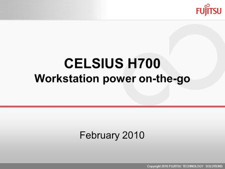 February 2010 CELSIUS H700 Workstation power on-the-go Copyright 2010 FUJITSU TECHNOLOGY SOLUTIONS.