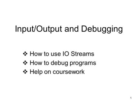 1 Input/Output and Debugging  How to use IO Streams  How to debug programs  Help on coursework.