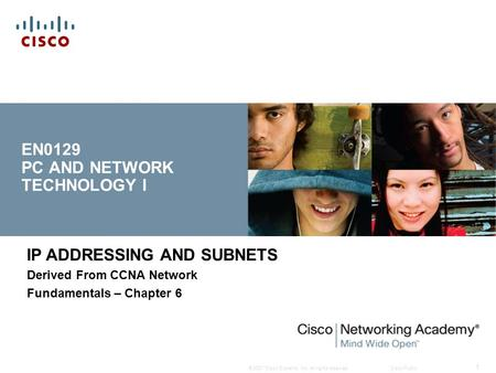 © 2007 Cisco Systems, Inc. All rights reserved.Cisco Public 1 EN0129 PC AND NETWORK TECHNOLOGY I IP ADDRESSING AND SUBNETS Derived From CCNA Network Fundamentals.
