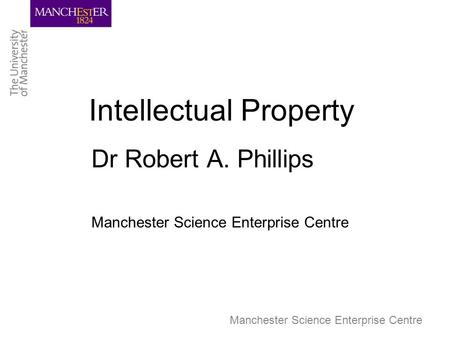 Manchester Science Enterprise Centre Intellectual Property Dr Robert A. Phillips Manchester Science Enterprise Centre.