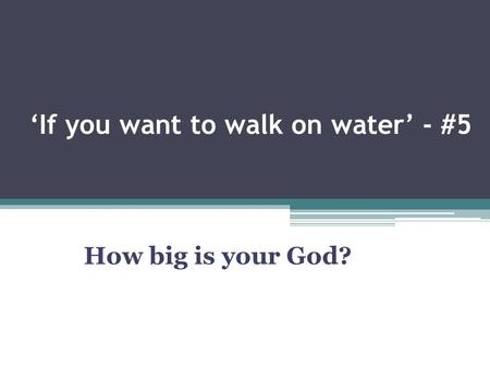 'If you want to walk on water' - #5 How big is your God?