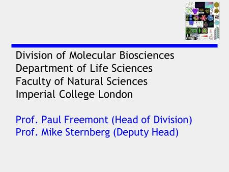 Division of Molecular Biosciences Department of Life Sciences Faculty of Natural Sciences Imperial College London Prof. Paul Freemont (Head of Division)