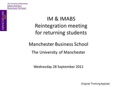 Manchester Business School The University of Manchester Wednesday 28 September 2011 IM & IMABS Reintegration meeting for returning students Original Thinking.