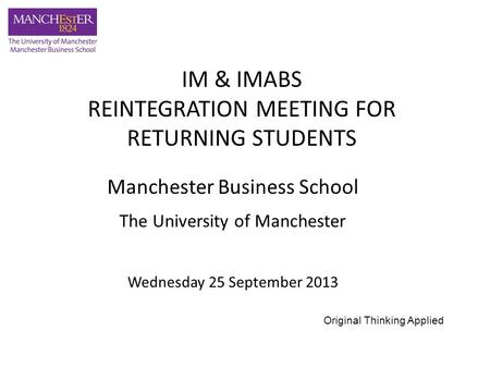 Manchester Business School The University of Manchester Wednesday 25 September 2013 IM & IMABS REINTEGRATION MEETING FOR RETURNING STUDENTS Original Thinking.