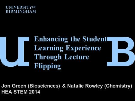 Enhancing the Student Learning Experience Through Lecture Flipping Jon Green (Biosciences) & Natalie Rowley (Chemistry) HEA STEM 2014.