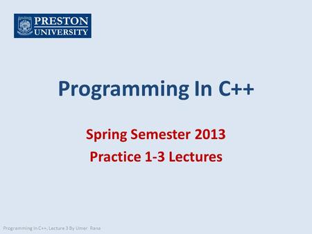 Programming In C++ Spring Semester 2013 Practice 1-3 Lectures Programming In C++, Lecture 3 By Umer Rana.