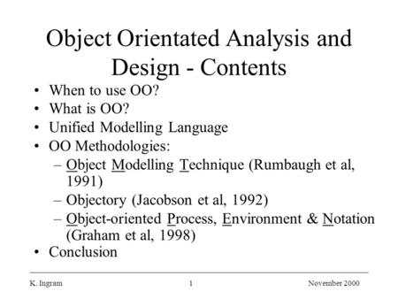 K. Ingram1November 2000 Object Orientated Analysis and Design - Contents When to use OO? What is OO? Unified Modelling Language OO Methodologies: –Object.