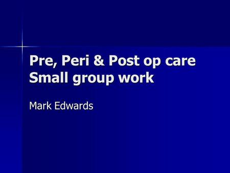 Pre, Peri & Post op care Small group work Mark Edwards.