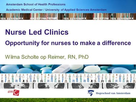 Nurse Led Clinics Opportunity for nurses to make a difference Wilma Scholte op Reimer, RN, PhD Amsterdam School of Health Professions Academic Medical.