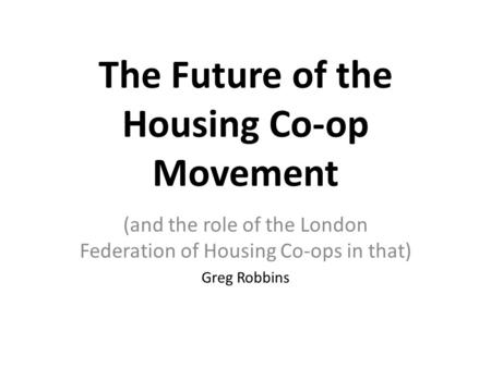 The Future of the Housing Co-op Movement (and the role of the London Federation of Housing Co-ops in that) Greg Robbins.