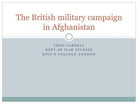 THEO FARRELL DEPT OF WAR STUDIES KING'S COLLEGE LONDON The British military campaign in Afghanistan.
