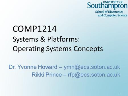 COMP1214 Systems & Platforms: Operating Systems Concepts Dr. Yvonne Howard – Rikki Prince – 1.