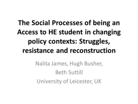 The Social Processes of being an Access to HE student in changing policy contexts: Struggles, resistance and reconstruction Nalita James, Hugh Busher,