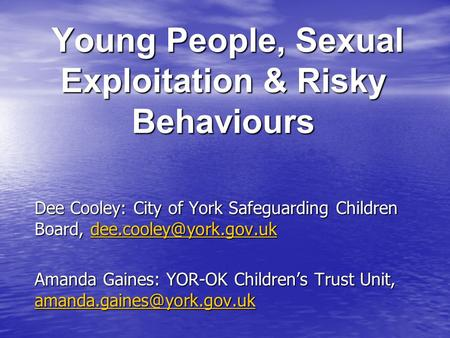 Young People, Sexual Exploitation & Risky Behaviours Young People, Sexual Exploitation & Risky Behaviours Dee Cooley: City of York Safeguarding Children.