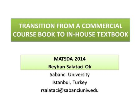 TRANSITION FROM A COMMERCIAL COURSE BOOK TO IN-HOUSE TEXTBOOK MATSDA 2014 Reyhan Salataci Ok Sabancı University Istanbul, Turkey
