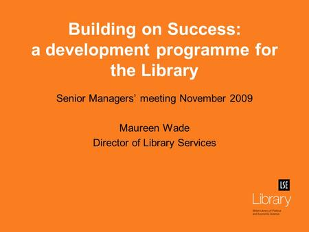 Building on Success: a development programme for the Library Senior Managers' meeting November 2009 Maureen Wade Director of Library Services.
