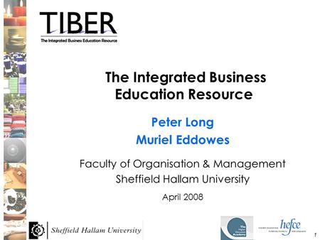1 The Integrated Business Education Resource Peter Long Muriel Eddowes Faculty of Organisation & Management Sheffield Hallam University April 2008.