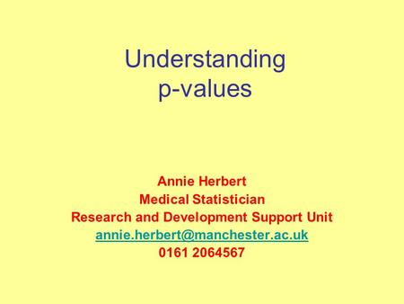 Understanding p-values Annie Herbert Medical Statistician Research and Development Support Unit 0161 2064567.