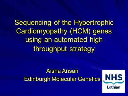 Sequencing of the Hypertrophic Cardiomyopathy (HCM) genes using an automated high throughput strategy Aisha Ansari Edinburgh Molecular Genetics.