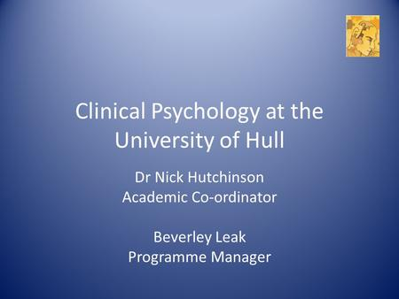 Clinical Psychology at the University of Hull Dr Nick Hutchinson Academic Co-ordinator Beverley Leak Programme Manager.