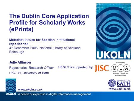 A centre of expertise in digital information management www.ukoln.ac.uk UKOLN is supported by: The Dublin Core Application Profile for Scholarly Works.