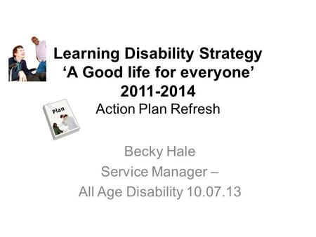 Learning Disability Strategy 'A Good life for everyone' 2011-2014 Action Plan Refresh Becky Hale Service Manager – All Age Disability 10.07.13.