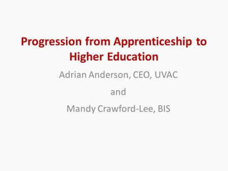 Progression from Apprenticeship to Higher Education Adrian Anderson, CEO, UVAC and Mandy Crawford-Lee, BIS.