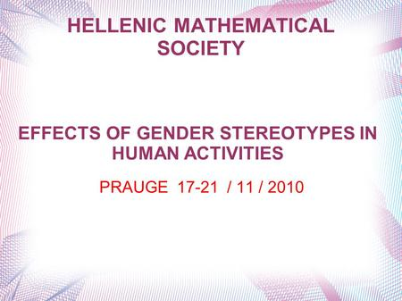 HELLENIC MATHEMATICAL SOCIETY PRAUGE 17-21 / 11 / 2010 EFFECTS OF GENDER STEREOTYPES IN HUMAN ACTIVITIES.