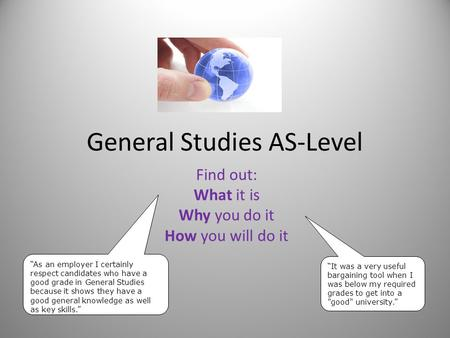 "General Studies AS-Level Find out: What it is Why you do it How you will do it ""It was a very useful bargaining tool when I was below my required grades."