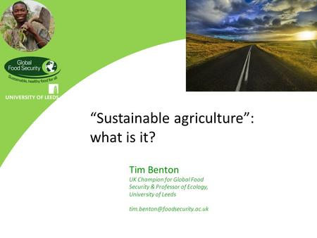 """Sustainable agriculture"": what is it? Tim Benton UK Champion for Global Food Security & Professor of Ecology, University of Leeds"