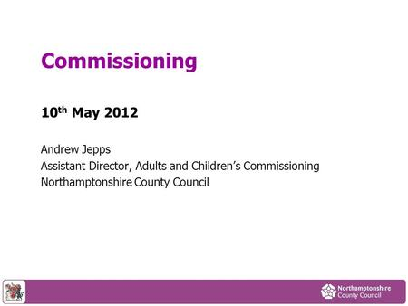 10 th May 2012 Andrew Jepps Assistant Director, Adults and Children's Commissioning Northamptonshire County Council Commissioning.