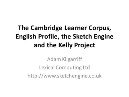 The Cambridge Learner Corpus, English Profile, the Sketch Engine and the Kelly Project Adam Kilgarriff Lexical Computing Ltd