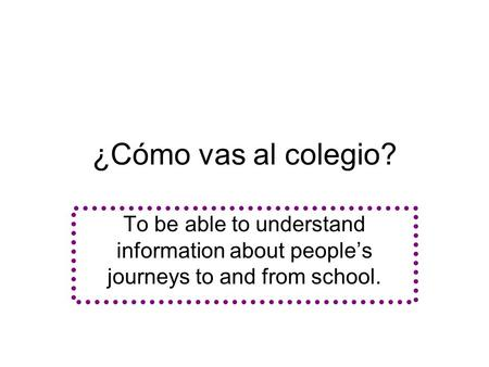 ¿Cómo vas al colegio? To be able to understand information about people's journeys to and from school.
