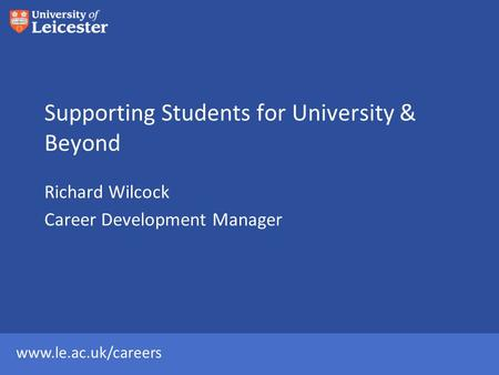 Www.le.ac.uk/careers Supporting Students for University & Beyond Richard Wilcock Career Development Manager.