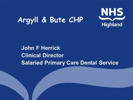 Argyll & Bute CHP John F Herrick Clinical Director Salaried Primary Care Dental Service.