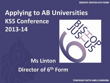 THROUGH FAITH AND LEARNING BISHOP JUSTUS 6TH FORM Applying to AB Universities KS5 Conference 2013-14 Ms Linton Director of 6 th Form.