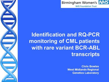 Identification and RQ-PCR monitoring of CML patients with rare variant BCR-ABL transcripts Chris Bowles West Midlands Regional Genetics Laboratory.