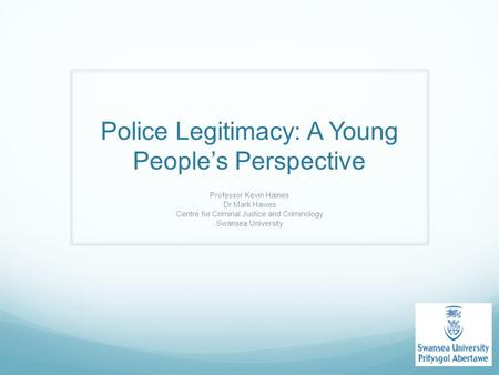 Police Legitimacy: A Young People's Perspective Professor Kevin Haines Dr Mark Hawes Centre for Criminal Justice and Criminology Swansea University.