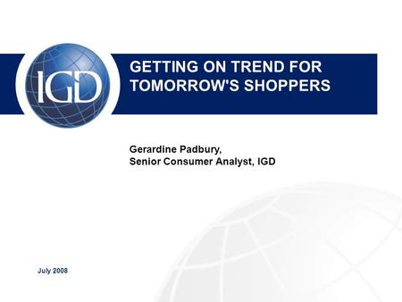 July 2008 IGD Overview Nick Downing, Sales Manager GETTING ON TREND FOR TOMORROW'S SHOPPERS Gerardine Padbury, Senior Consumer Analyst, IGD.