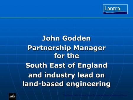 The Sector Skills Council for the Environmental and Land-based Sector John Godden Partnership Manager for the South East of England and industry lead on.