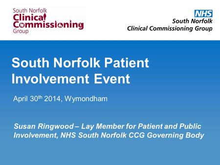 South Norfolk Patient Involvement Event April 30 th 2014, Wymondham Susan Ringwood – Lay Member for Patient and Public Involvement, NHS South Norfolk CCG.