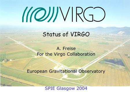 24. June 2004 Andreas Freise Status of VIRGO A. Freise For the Virgo Collaboration European Gravitational Observatory SPIE Glasgow 2004.