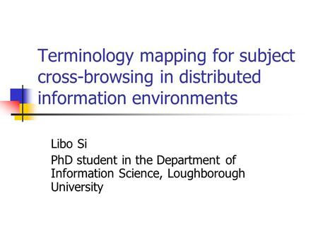 Terminology mapping for subject cross-browsing in distributed information environments Libo Si PhD student in the Department of Information Science, Loughborough.